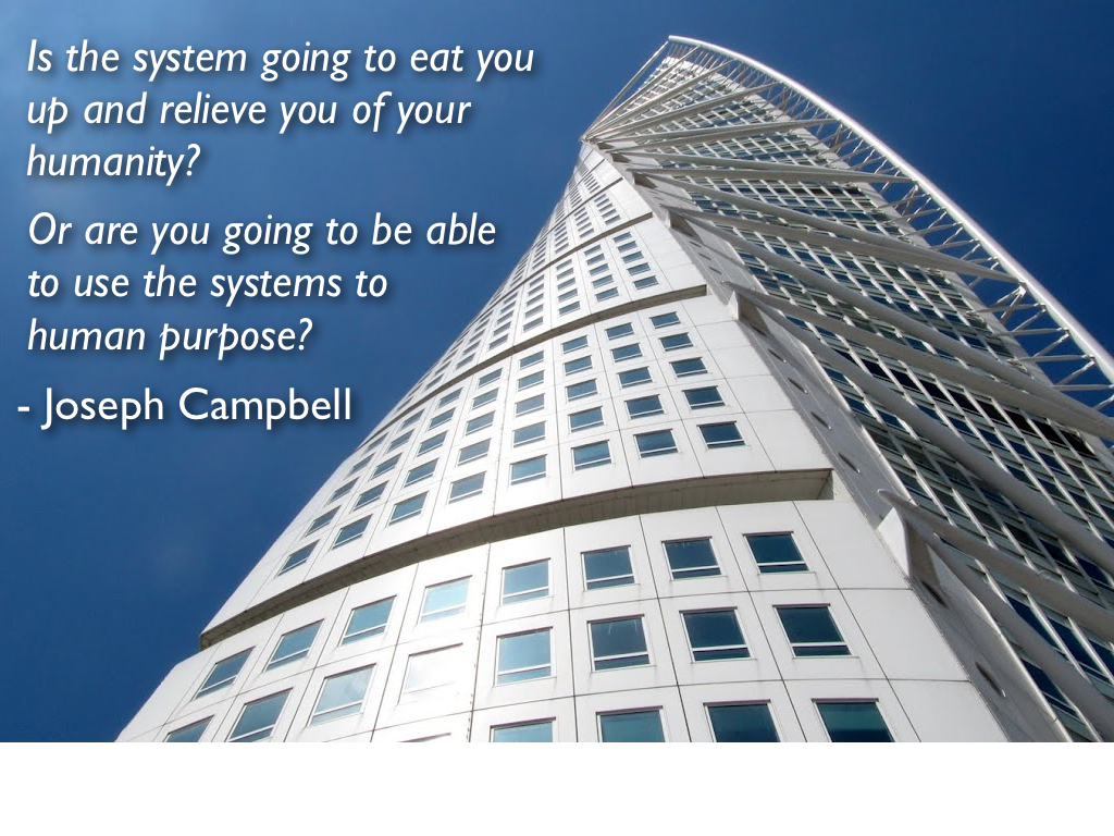 Is the system going to eat you up and relieve you of your humanity? Or are you going to be able to use the systems to human purpose? - Joseph Campbell from The Power of Myth interview with Bill Moyers
